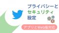 【身バレ抹殺】Twitterのプライバシーとセキュリティ設定
